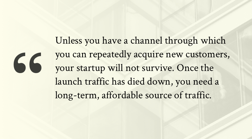 Unless you have a channel through which you can repeatedly acquire new customers, your startup will not survive. Once the launch traffic has died down, you need a long-term, affordable source of traffic.