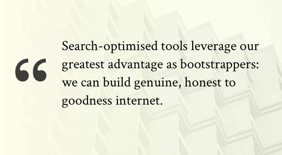 Search-optimised tools leverage our greatest advantage as bootstrappers: we can build genuine, honest to goodness internet.