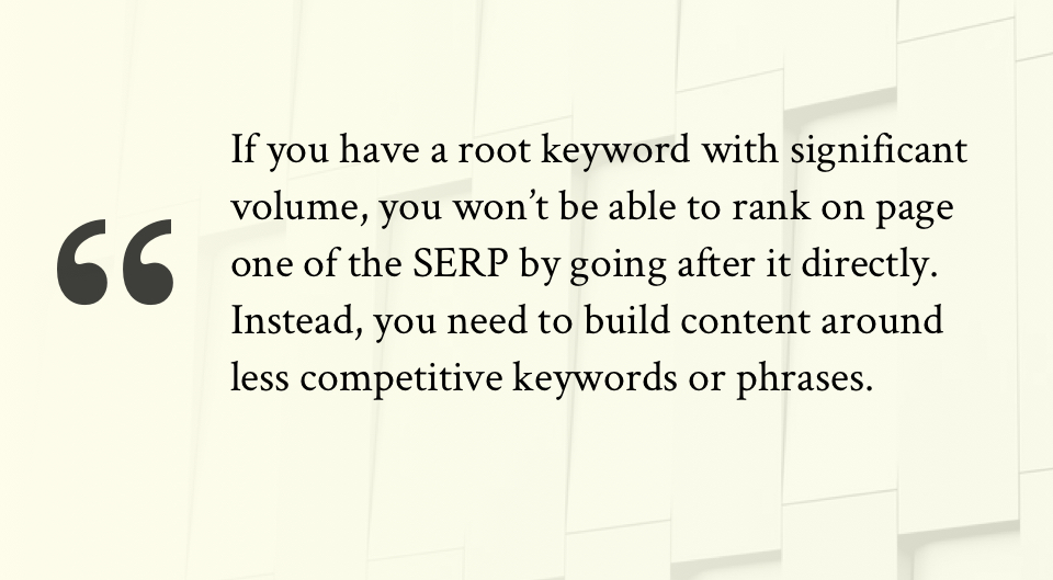 If you have a root keyword with significant volume, you won't be able to rank on page one of the SERP by going after it directly. Instead, you need to build content around less competitive keywords or phrases.
