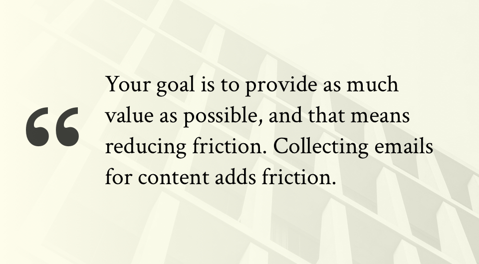 Your goal is to provide as much value as possible, and that means reducing friction. Collecting emails for content adds friction.