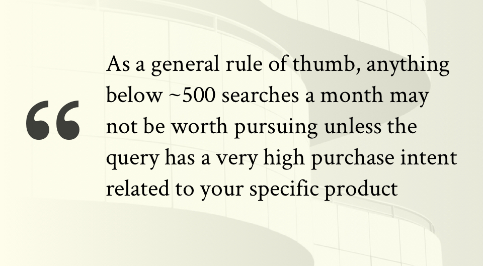As a general rule of thumb, anything below ~500 searches a month may not be worth pursuing unless the query has a very high purchase intent related to your specific product
