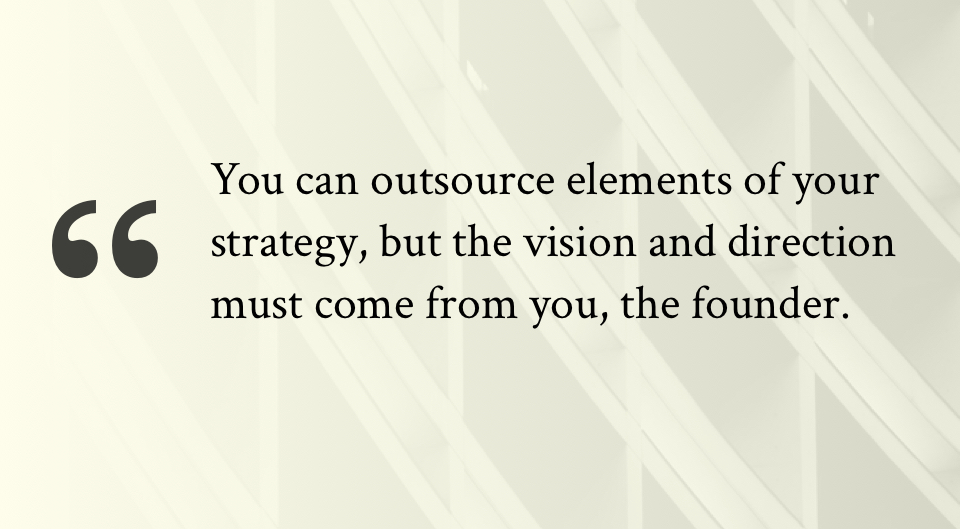You can outsource elements of your strategy, but the vision and direction must come from you, the founder.